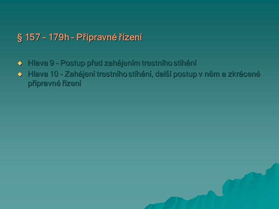 § 157 – 179h – Přípravné řízení  Hlava 9 – Postup před zahájením trestního stíhání  Hlava 10 – Zahájení trestního stíhání, další postup v něm a zkrácené přípravné řízení