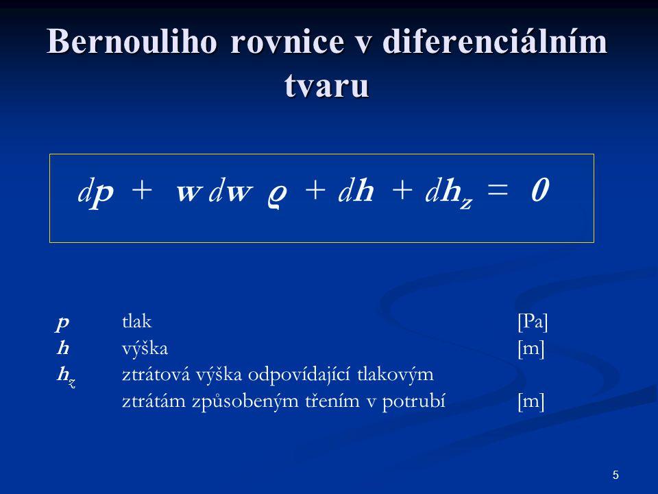 5 Bernouliho rovnice v diferenciálním tvaru dp + w dw ρ + dh + dh z = 0 p tlak[Pa] hvýška [m] h z ztrátová výška odpovídající tlakovým ztrátám způsobe