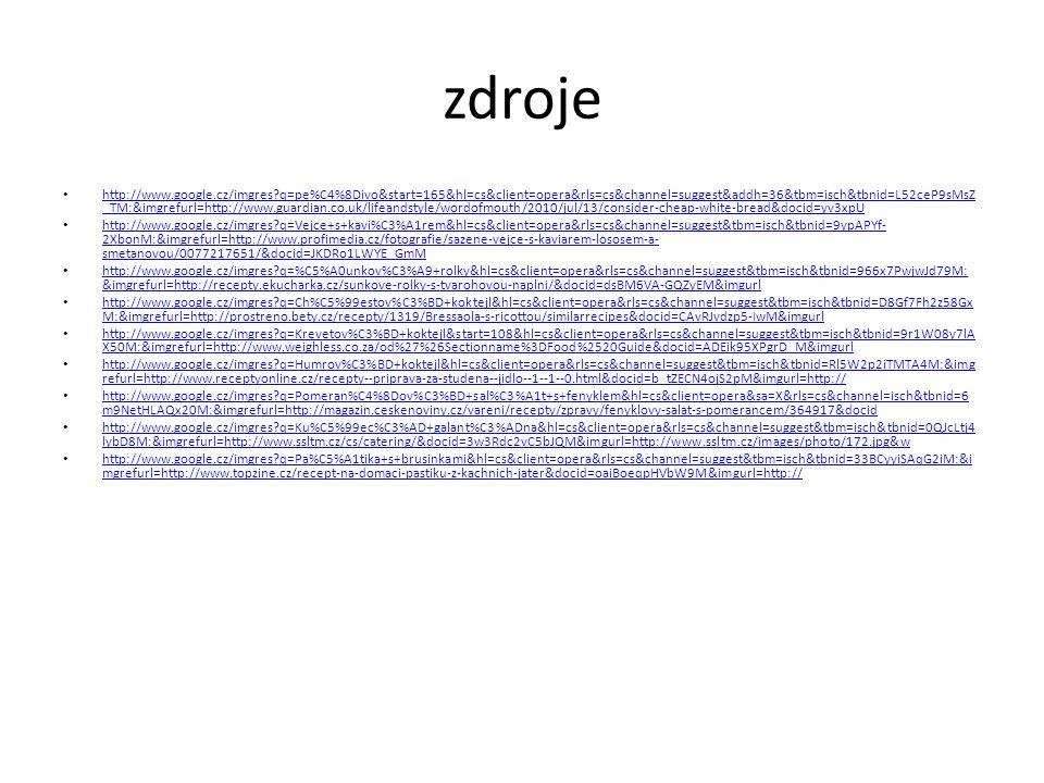 zdroje http://www.google.cz/imgres?q=pe%C4%8Divo&start=165&hl=cs&client=opera&rls=cs&channel=suggest&addh=36&tbm=isch&tbnid=L52ceP9sMsZ _TM:&imgrefurl=http://www.guardian.co.uk/lifeandstyle/wordofmouth/2010/jul/13/consider-cheap-white-bread&docid=yv3xpU http://www.google.cz/imgres?q=pe%C4%8Divo&start=165&hl=cs&client=opera&rls=cs&channel=suggest&addh=36&tbm=isch&tbnid=L52ceP9sMsZ _TM:&imgrefurl=http://www.guardian.co.uk/lifeandstyle/wordofmouth/2010/jul/13/consider-cheap-white-bread&docid=yv3xpU http://www.google.cz/imgres?q=Vejce+s+kavi%C3%A1rem&hl=cs&client=opera&rls=cs&channel=suggest&tbm=isch&tbnid=9ypAPYf- 2XbonM:&imgrefurl=http://www.profimedia.cz/fotografie/sazene-vejce-s-kaviarem-lososem-a- smetanovou/0077217651/&docid=JKDRo1LWYE_GmM http://www.google.cz/imgres?q=Vejce+s+kavi%C3%A1rem&hl=cs&client=opera&rls=cs&channel=suggest&tbm=isch&tbnid=9ypAPYf- 2XbonM:&imgrefurl=http://www.profimedia.cz/fotografie/sazene-vejce-s-kaviarem-lososem-a- smetanovou/0077217651/&docid=JKDRo1LWYE_GmM http://www.google.cz/imgres?q=%C5%A0unkov%C3%A9+rolky&hl=cs&client=opera&rls=cs&channel=suggest&tbm=isch&tbnid=966x7PwjwJd79M: &imgrefurl=http://recepty.ekucharka.cz/sunkove-rolky-s-tvarohovou-naplni/&docid=dsBM6VA-GQZyEM&imgurl http://www.google.cz/imgres?q=%C5%A0unkov%C3%A9+rolky&hl=cs&client=opera&rls=cs&channel=suggest&tbm=isch&tbnid=966x7PwjwJd79M: &imgrefurl=http://recepty.ekucharka.cz/sunkove-rolky-s-tvarohovou-naplni/&docid=dsBM6VA-GQZyEM&imgurl http://www.google.cz/imgres?q=Ch%C5%99estov%C3%BD+koktejl&hl=cs&client=opera&rls=cs&channel=suggest&tbm=isch&tbnid=D8Gf7Fh2z58Gx M:&imgrefurl=http://prostreno.bety.cz/recepty/1319/Bressaola-s-ricottou/similarrecipes&docid=CAvRJvdzp5-IwM&imgurl http://www.google.cz/imgres?q=Ch%C5%99estov%C3%BD+koktejl&hl=cs&client=opera&rls=cs&channel=suggest&tbm=isch&tbnid=D8Gf7Fh2z58Gx M:&imgrefurl=http://prostreno.bety.cz/recepty/1319/Bressaola-s-ricottou/similarrecipes&docid=CAvRJvdzp5-IwM&imgurl http://www.google.cz/imgres?q=Krevetov%C3%BD+koktej