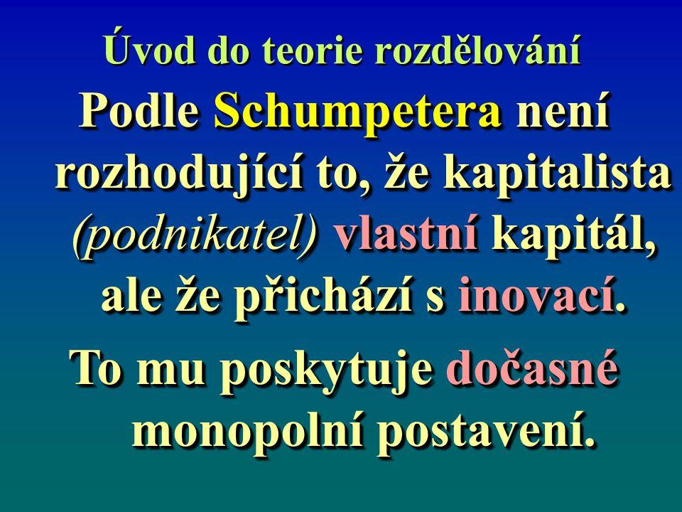 Úvod do teorie rozdělování Podle Schumpetera není rozhodující to, že kapitalista (podnikatel) vlastní kapitál, ale že přichází s inovací. To mu poskyt