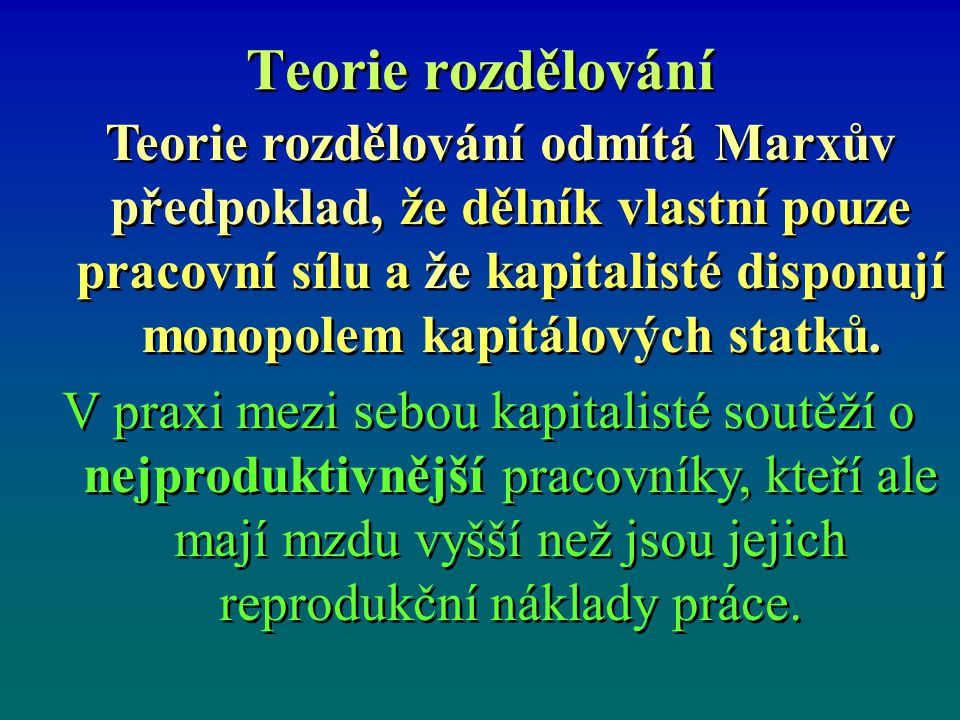 Teorie rozdělování Teorie rozdělování odmítá Marxův předpoklad, že dělník vlastní pouze pracovní sílu a že kapitalisté disponují monopolem kapitálovýc