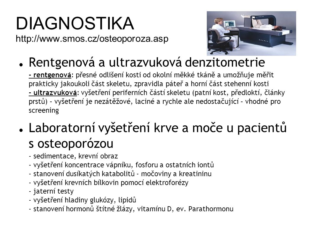 DIAGNOSTIKA http://www.smos.cz/osteoporoza.asp Rentgenová a ultrazvuková denzitometrie - rentgenová: přesné odlišení kosti od okolní měkké tkáně a umožňuje měřit prakticky jakoukoli část skeletu, zpravidla páteř a horní část stehenní kosti - ultrazvuková: vyšetření periferních částí skeletu (patní kost, předloktí, články prstů) – vyšetření je nezátěžové, laciné a rychle ale nedostačující – vhodné pro screening Laboratorní vyšetření krve a moče u pacientů s osteoporózou - sedimentace, krevní obraz - vyšetření koncentrace vápníku, fosforu a ostatních iontů - stanovení dusíkatých katabolitů - močoviny a kreatininu - vyšetření krevních bílkovin pomocí elektroforézy - jaterní testy - vyšetření hladiny glukózy, lipidů - stanovení hormonů štítné žlázy, vitamínu D, ev.