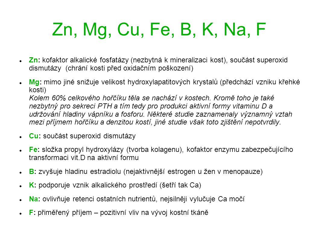 Zn, Mg, Cu, Fe, B, K, Na, F Zn: kofaktor alkalické fosfatázy (nezbytná k mineralizaci kost), součást superoxid dismutázy (chrání kosti před oxidačním poškození) Mg: mimo jiné snižuje velikost hydroxylapatitových krystalů (předchází vzniku křehké kosti) Kolem 60% celkového hořčíku těla se nachází v kostech.