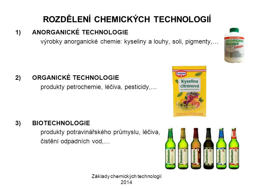 Základy chemických technologií 2014 ROZDĚLENÍ CHEMICKÝCH TECHNOLOGIÍ 1)ANORGANICKÉ TECHNOLOGIE výrobky anorganické chemie: kyseliny a louhy, soli, pigmenty,… 2)ORGANICKÉ TECHNOLOGIE produkty petrochemie, léčiva, pesticidy,… 3)BIOTECHNOLOGIE produkty potravinářského průmyslu, léčiva, čistění odpadních vod,…