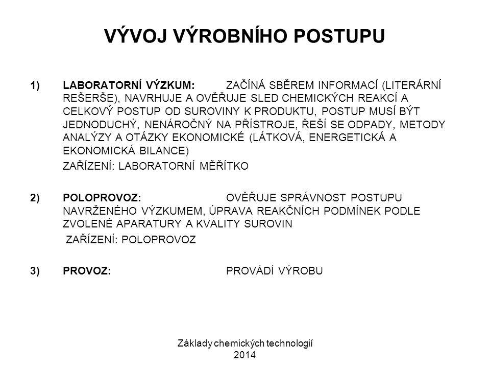 Základy chemických technologií 2014 VÝVOJ VÝROBNÍHO POSTUPU 1)LABORATORNÍ VÝZKUM:ZAČÍNÁ SBĚREM INFORMACÍ (LITERÁRNÍ REŠERŠE), NAVRHUJE A OVĚŘUJE SLED CHEMICKÝCH REAKCÍ A CELKOVÝ POSTUP OD SUROVINY K PRODUKTU, POSTUP MUSÍ BÝT JEDNODUCHÝ, NENÁROČNÝ NA PŘÍSTROJE, ŘEŠÍ SE ODPADY, METODY ANALÝZY A OTÁZKY EKONOMICKÉ (LÁTKOVÁ, ENERGETICKÁ A EKONOMICKÁ BILANCE) ZAŘÍZENÍ: LABORATORNÍ MĚŘÍTKO 2)POLOPROVOZ:OVĚŘUJE SPRÁVNOST POSTUPU NAVRŽENÉHO VÝZKUMEM, ÚPRAVA REAKČNÍCH PODMÍNEK PODLE ZVOLENÉ APARATURY A KVALITY SUROVIN ZAŘÍZENÍ: POLOPROVOZ 3)PROVOZ:PROVÁDÍ VÝROBU