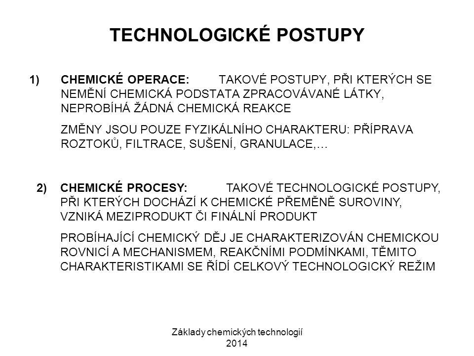 Základy chemických technologií 2014 TECHNOLOGICKÉ POSTUPY 1)CHEMICKÉ OPERACE:TAKOVÉ POSTUPY, PŘI KTERÝCH SE NEMĚNÍ CHEMICKÁ PODSTATA ZPRACOVÁVANÉ LÁTKY, NEPROBÍHÁ ŽÁDNÁ CHEMICKÁ REAKCE ZMĚNY JSOU POUZE FYZIKÁLNÍHO CHARAKTERU: PŘÍPRAVA ROZTOKŮ, FILTRACE, SUŠENÍ, GRANULACE,… 2)CHEMICKÉ PROCESY:TAKOVÉ TECHNOLOGICKÉ POSTUPY, PŘI KTERÝCH DOCHÁZÍ K CHEMICKÉ PŘEMĚNĚ SUROVINY, VZNIKÁ MEZIPRODUKT ČI FINÁLNÍ PRODUKT PROBÍHAJÍCÍ CHEMICKÝ DĚJ JE CHARAKTERIZOVÁN CHEMICKOU ROVNICÍ A MECHANISMEM, REAKČNÍMI PODMÍNKAMI, TĚMITO CHARAKTERISTIKAMI SE ŘÍDÍ CELKOVÝ TECHNOLOGICKÝ REŽIM