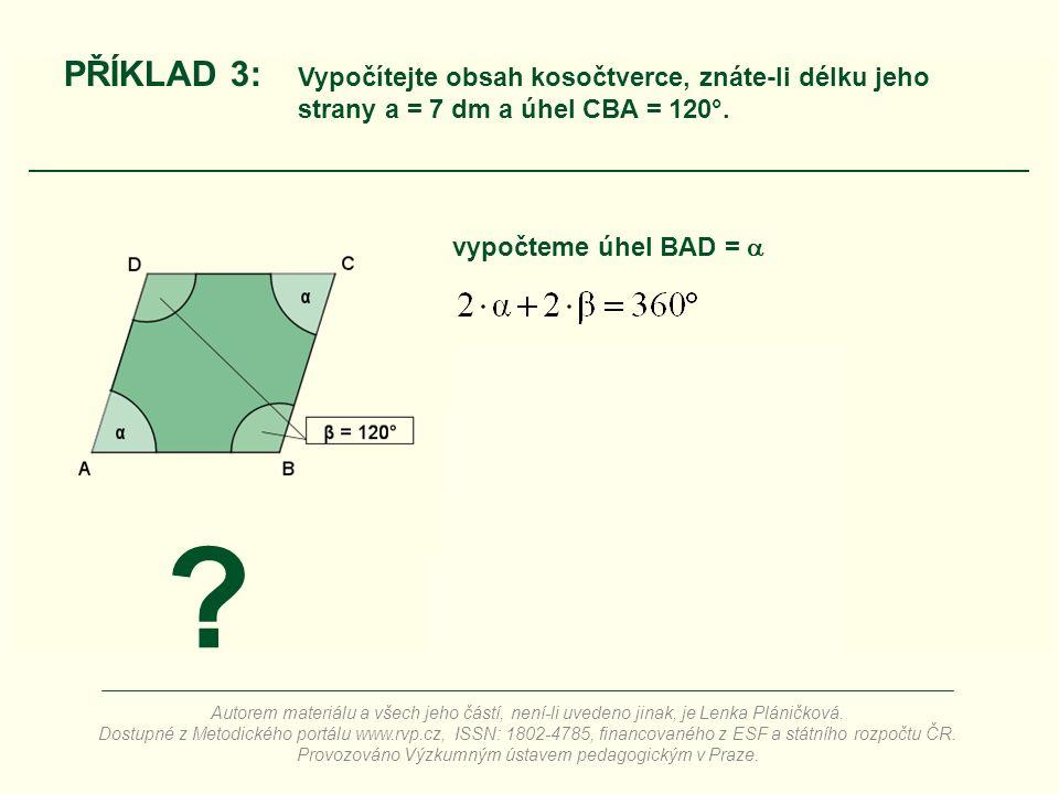 vypočteme úhel BAD =  ? PŘÍKLAD 3: Vypočítejte obsah kosočtverce, znáte-li délku jeho strany a = 7 dm a úhel CBA = 120°. Autorem materiálu a všech je