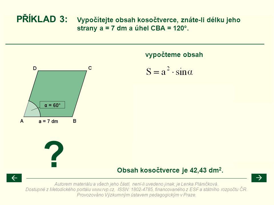 ? PŘÍKLAD 3: vypočteme obsah Vypočítejte obsah kosočtverce, znáte-li délku jeho strany a = 7 dm a úhel CBA = 120°. Obsah kosočtverce je 42,43 dm 2. 