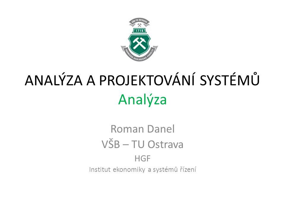 ANALÝZA A PROJEKTOVÁNÍ SYSTÉMŮ Analýza Roman Danel VŠB – TU Ostrava HGF Institut ekonomiky a systémů řízení