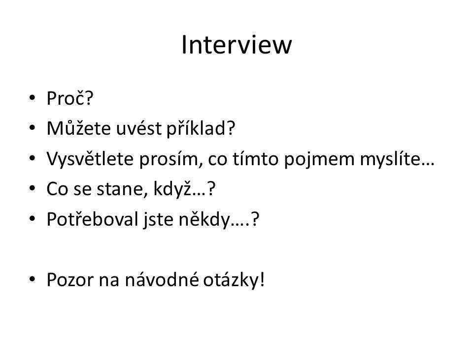Interview Proč? Můžete uvést příklad? Vysvětlete prosím, co tímto pojmem myslíte… Co se stane, když…? Potřeboval jste někdy….? Pozor na návodné otázky