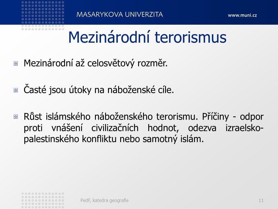 Mezinárodní terorismus PedF, katedra geografie11 Mezinárodní až celosvětový rozměr. Časté jsou útoky na náboženské cíle. Růst islámského náboženského