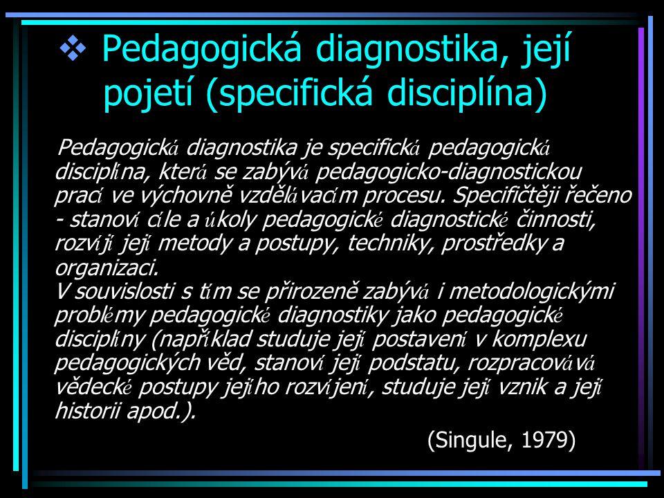  Pedagogická diagnostika, její pojetí (specifická disciplína) Pedagogick á diagnostika je specifick á pedagogick á discipl í na, kter á se zabýv á pedagogicko-diagnostickou prac í ve výchovně vzděl á vac í m procesu.