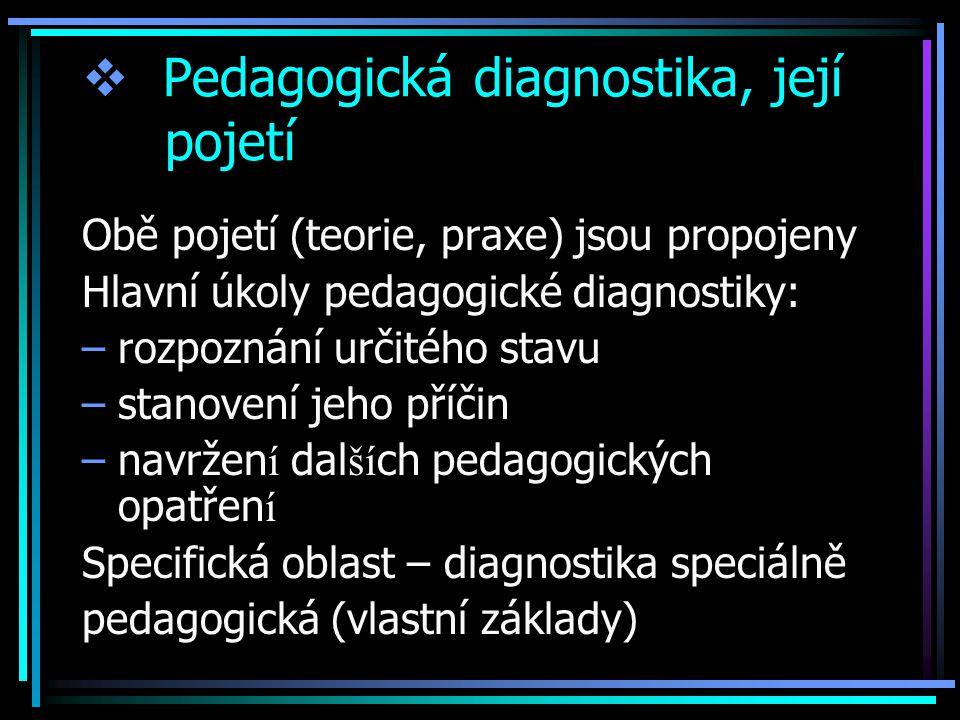 Pedagogická diagnostika, její pojetí Obě pojetí (teorie, praxe) jsou propojeny Hlavní úkoly pedagogické diagnostiky: –rozpoznání určitého stavu –stanovení jeho příčin –navržen í dal ší ch pedagogických opatřen í Specifická oblast – diagnostika speciálně pedagogická (vlastní základy)
