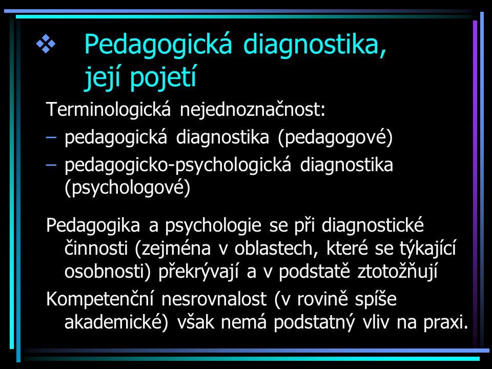  Pedagogická diagnostika, její pojetí Terminologická nejednoznačnost: –pedagogická diagnostika (pedagogové) –pedagogicko-psychologická diagnostika (psychologové) Pedagogika a psychologie se při diagnostické činnosti (zejména v oblastech, které se týkající osobnosti) překrývají a v podstatě ztotožňují Kompetenční nesrovnalost (v rovině spíše akademické) však nemá podstatný vliv na praxi.