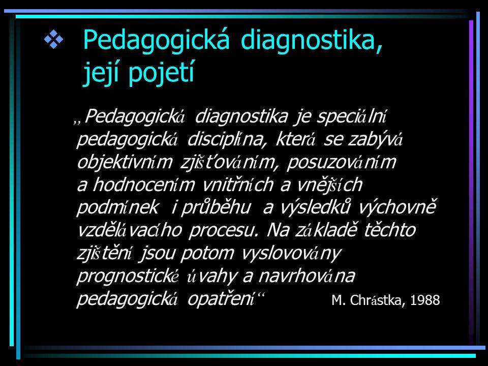 """ Pedagogická diagnostika, její pojetí """" Pedagogick á diagnostika je speci á ln í pedagogick á discipl í na, kter á se zabýv á objektivn í m zji š ťov á n í m, posuzov á n í m a hodnocen í m vnitřn í ch a vněj ší ch podm í nek i průběhu a výsledků výchovně vzděl á vac í ho procesu."""