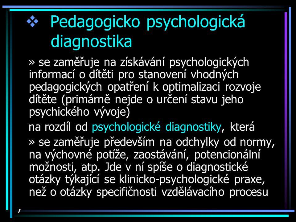  Pedagogicko psychologická diagnostika » se zaměřuje na získávání psychologických informací o dítěti pro stanovení vhodných pedagogických opatření k optimalizaci rozvoje dítěte (primárně nejde o určení stavu jeho psychického vývoje) na rozdíl od psychologické diagnostiky, která » se zaměřuje především na odchylky od normy, na výchovné potíže, zaostávání, potencionální možnosti, atp.