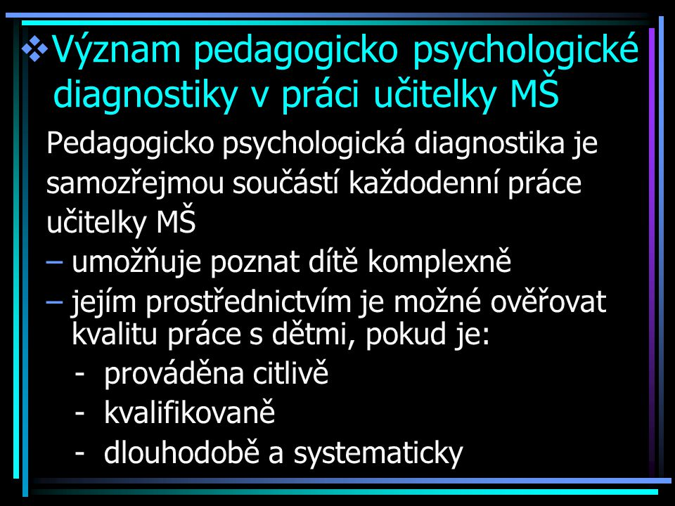  Význam pedagogicko psychologické diagnostiky v práci učitelky MŠ Pedagogicko psychologická diagnostika je samozřejmou součástí každodenní práce učitelky MŠ –umožňuje poznat dítě komplexně –jejím prostřednictvím je možné ověřovat kvalitu práce s dětmi, pokud je: - prováděna citlivě - kvalifikovaně - dlouhodobě a systematicky