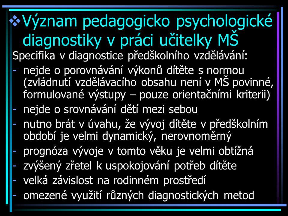  Význam pedagogicko psychologické diagnostiky v práci učitelky MŠ Specifika v diagnostice předškolního vzdělávání: -nejde o porovnávání výkonů dítěte s normou (zvládnutí vzdělávacího obsahu není v MŠ povinné, formulované výstupy – pouze orientačními kriterii) -nejde o srovnávání dětí mezi sebou -nutno brát v úvahu, že vývoj dítěte v předškolním období je velmi dynamický, nerovnoměrný -prognóza vývoje v tomto věku je velmi obtížná -zvýšený zřetel k uspokojování potřeb dítěte -velká závislost na rodinném prostředí -omezené využití různých diagnostických metod