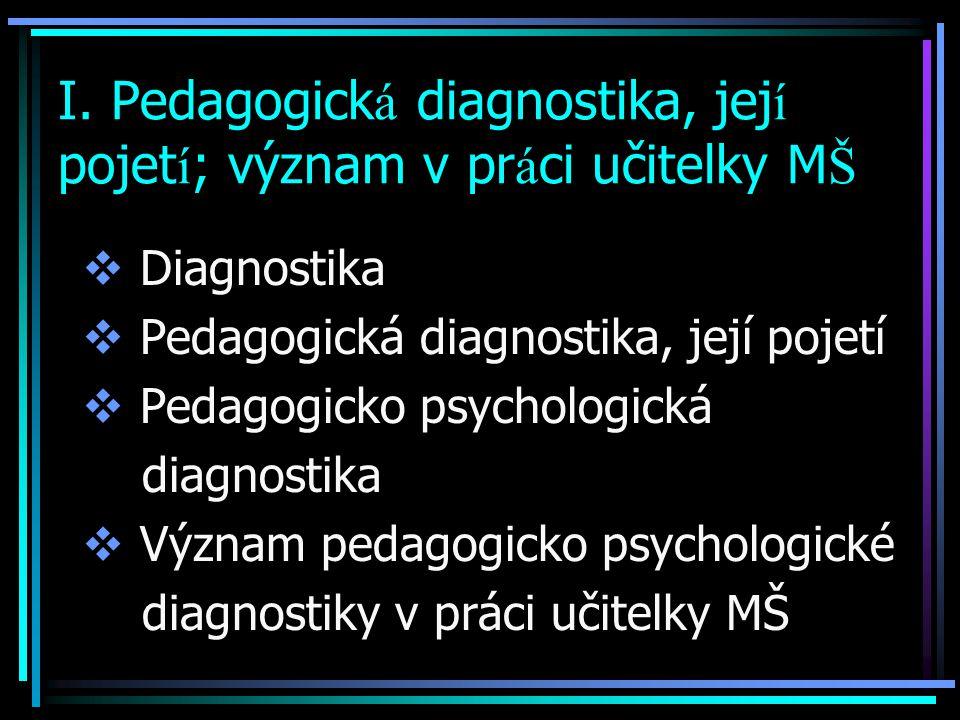 I. Pedagogick á diagnostika, jej í pojet í ; význam v pr á ci učitelky M Š  Diagnostika  Pedagogická diagnostika, její pojetí  Pedagogicko psycholo