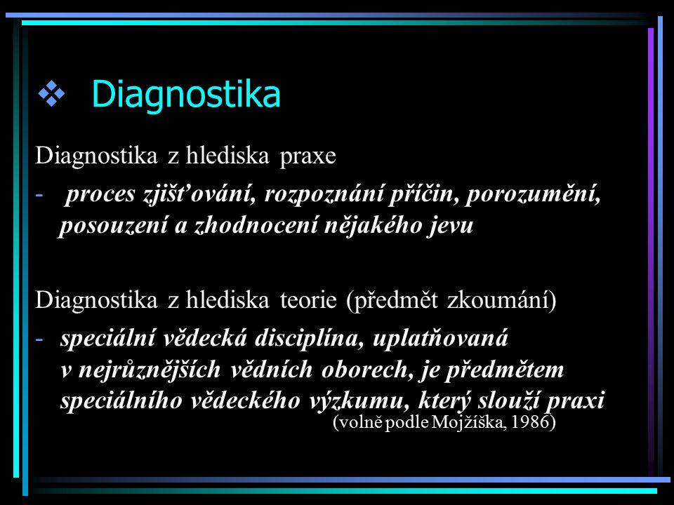  Diagnostika Diagnostika z hlediska praxe - proces zjišťování, rozpoznání příčin, porozumění, posouzení a zhodnocení nějakého jevu Diagnostika z hlediska teorie (předmět zkoumání) -speciální vědecká disciplína, uplatňovaná v nejrůznějších vědních oborech, je předmětem speciálního vědeckého výzkumu, který slouží praxi (volně podle Mojžíška, 1986)