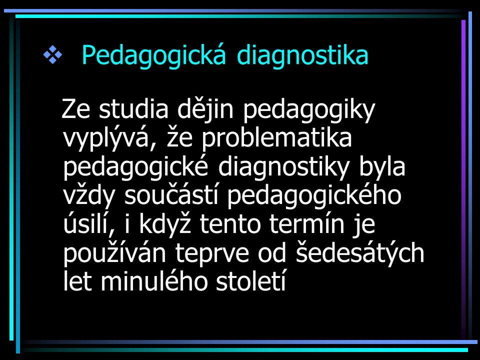  Pedagogická diagnostika Ze studia dějin pedagogiky vyplývá, že problematika pedagogické diagnostiky byla vždy součástí pedagogického úsilí, i když tento termín je používán teprve od šedesátých let minulého století