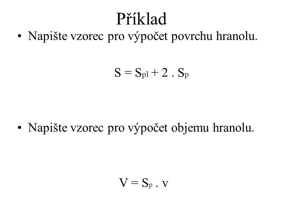 Příklad Napište vzorec pro výpočet povrchu hranolu. S = S pl + 2. S p Napište vzorec pro výpočet objemu hranolu. V = S p. v