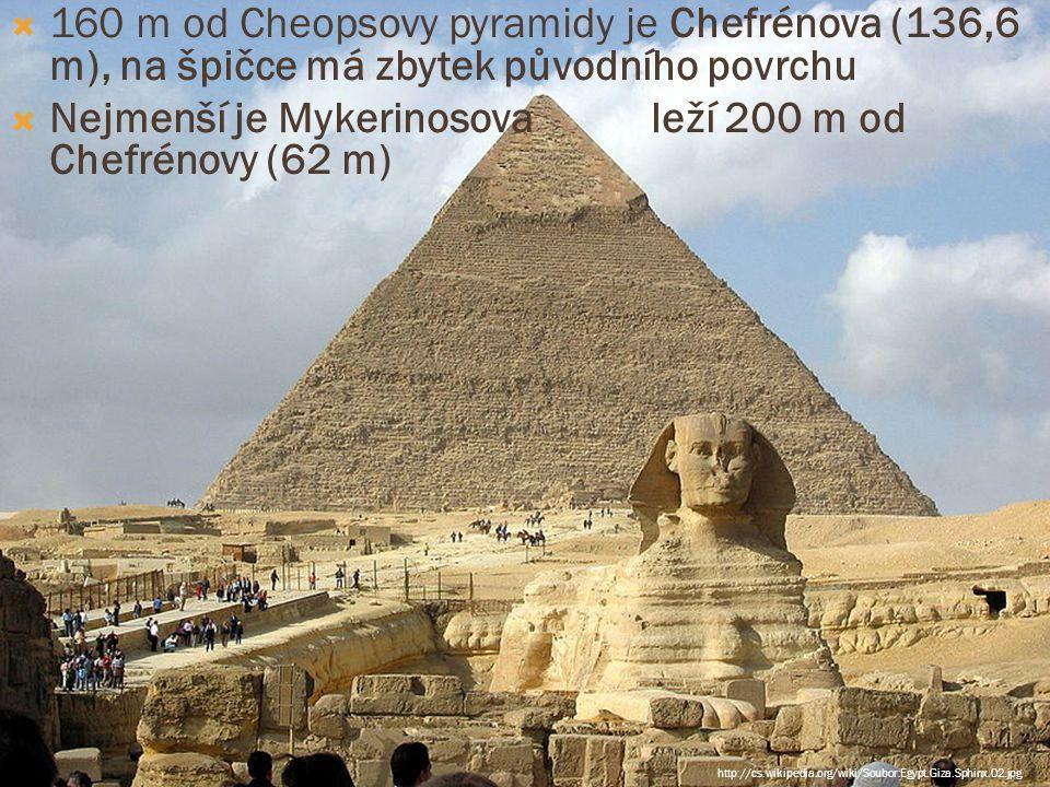  160 m od Cheopsovy pyramidy je Chefrénova (136,6 m), na špičce má zbytek původního povrchu  Nejmenší je Mykerinosova leží 200 m od Chefrénovy (62 m) http://cs.wikipedia.org/wiki/Soubor:Egypt.Giza.Sphinx.02.jpg
