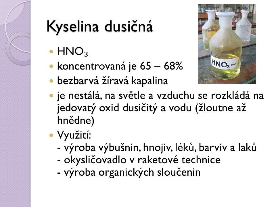 Kyselina dusičná HNO ₃ koncentrovaná je 65 – 68% bezbarvá žíravá kapalina je nestálá, na světle a vzduchu se rozkládá na jedovatý oxid dusičitý a vodu