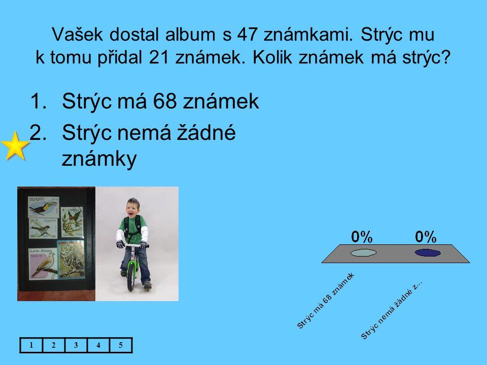 Vašek dostal album s 47 známkami. Strýc mu k tomu přidal 21 známek. Kolik známek má strýc? 1.Strýc má 68 známek 2.Strýc nemá žádné známky 12345