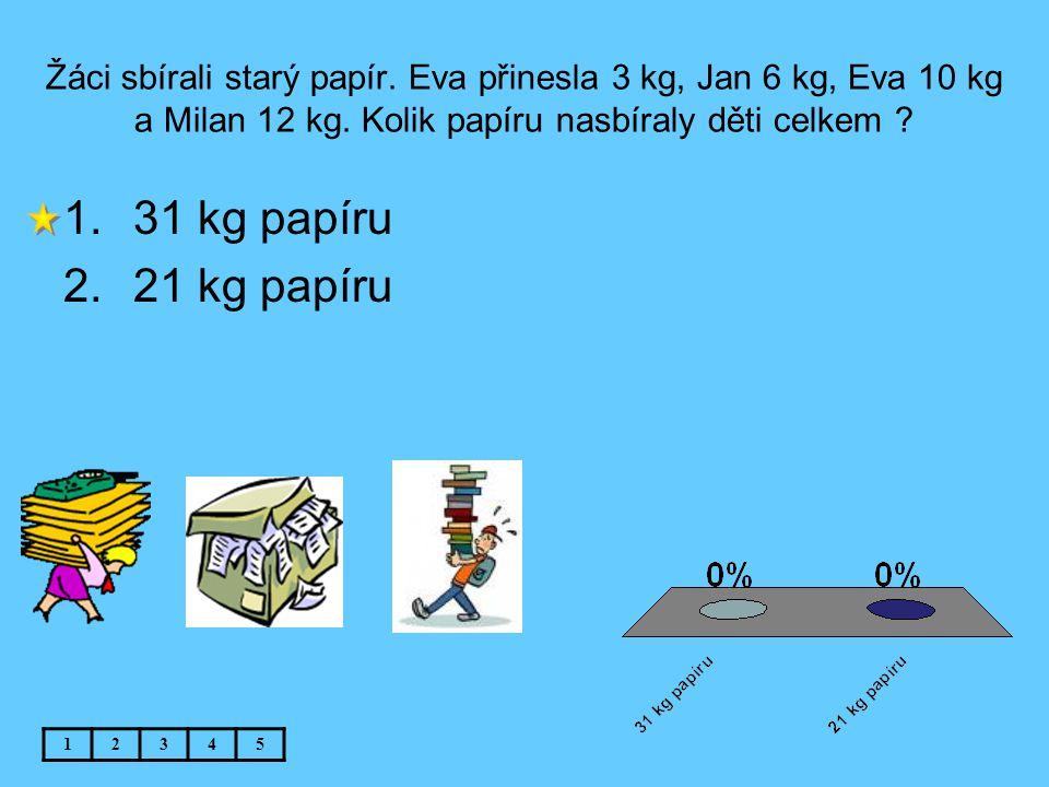 Žáci sbírali starý papír. Eva přinesla 3 kg, Jan 6 kg, Eva 10 kg a Milan 12 kg. Kolik papíru nasbíraly děti celkem ? 12345 1.31 kg papíru 2.21 kg papí