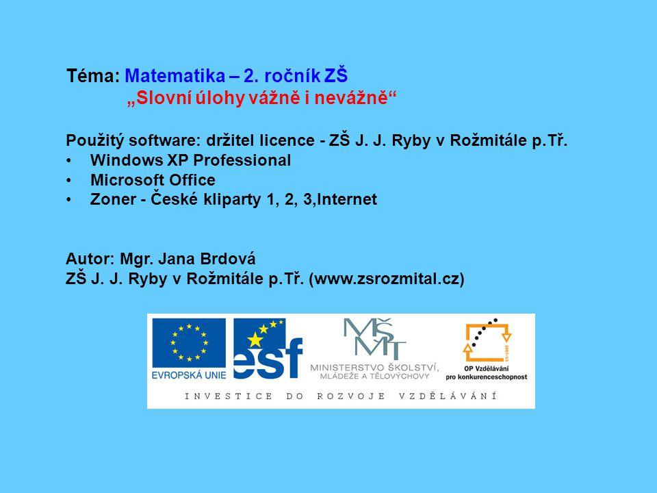 """Téma: Matematika – 2. ročník ZŠ """"Slovní úlohy vážně i nevážně"""" Použitý software: držitel licence - ZŠ J. J. Ryby v Rožmitále p.Tř. Windows XP Professi"""