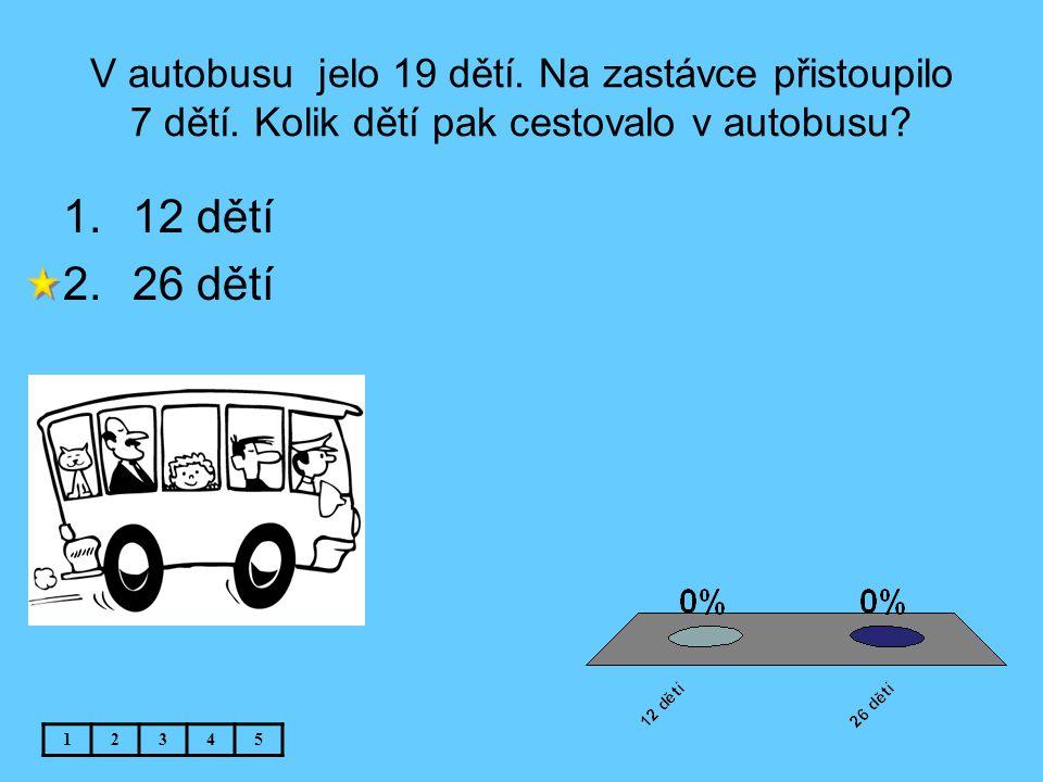 V autobusu jelo 19 dětí. Na zastávce přistoupilo 7 dětí. Kolik dětí pak cestovalo v autobusu? 12345 1.12 dětí 2.26 dětí