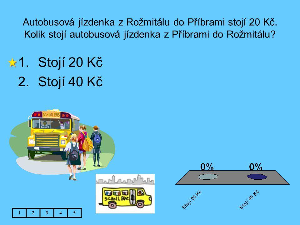 Autobusová jízdenka z Rožmitálu do Příbrami stojí 20 Kč. Kolik stojí autobusová jízdenka z Příbrami do Rožmitálu? 12345 1.Stojí 20 Kč 2.Stojí 40 Kč