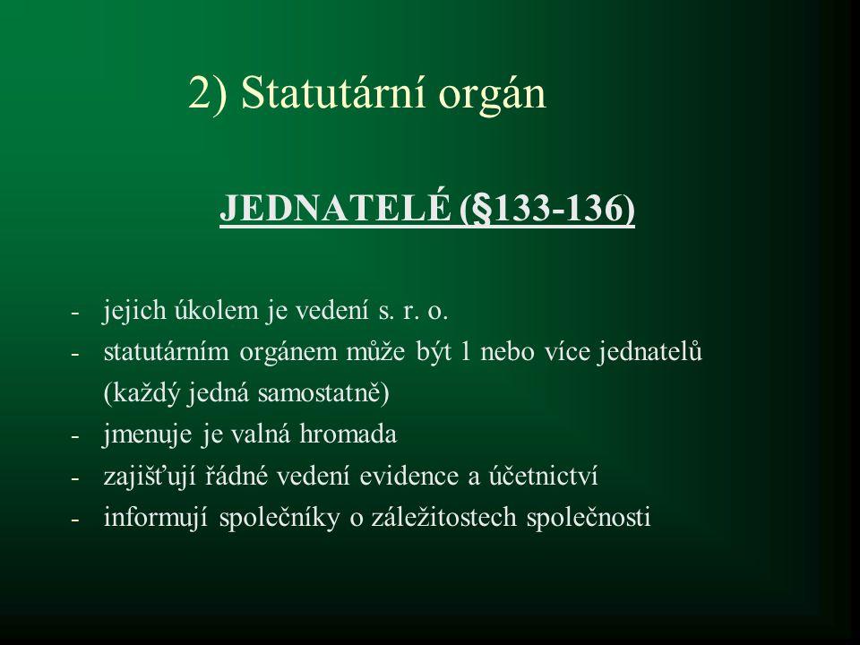 2) Statutární orgán JEDNATELÉ (§133-136) - jejich úkolem je vedení s. r. o. - statutárním orgánem může být 1 nebo více jednatelů (každý jedná samostat