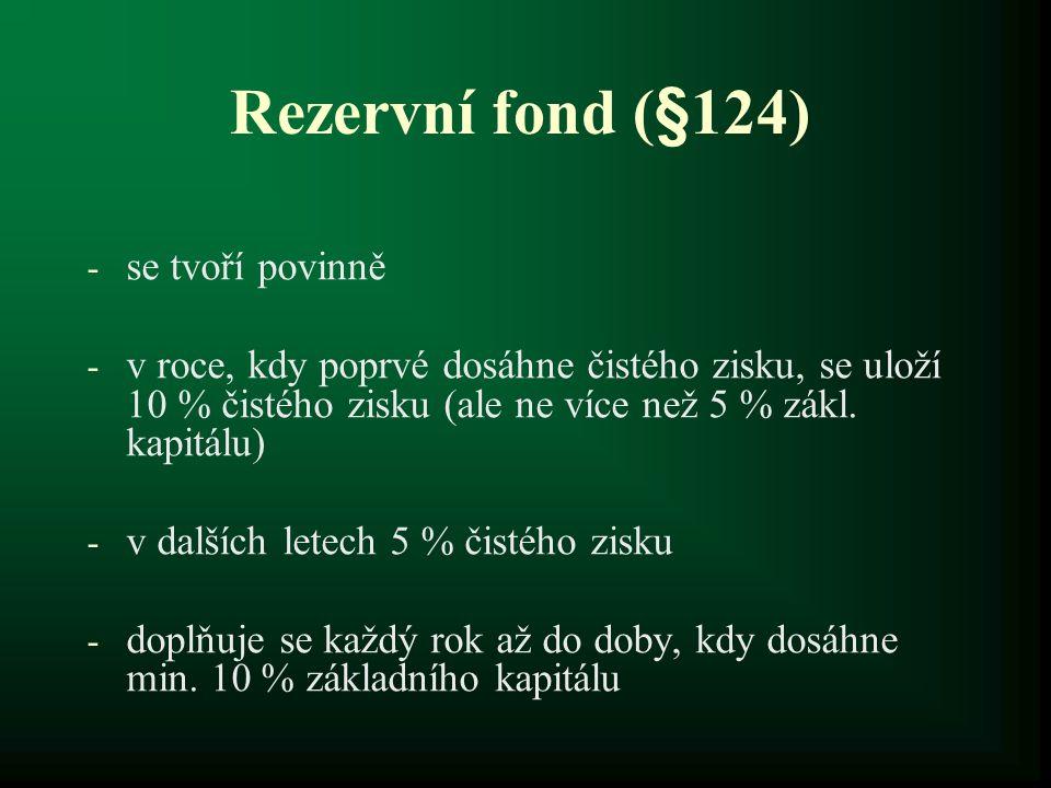 Rezervní fond (§124) - se tvoří povinně - v roce, kdy poprvé dosáhne čistého zisku, se uloží 10 % čistého zisku (ale ne více než 5 % zákl. kapitálu) -