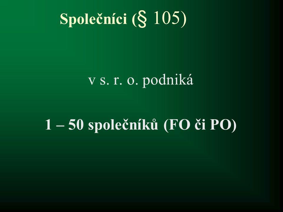 Společníci ( § 105) v s. r. o. podniká 1 – 50 společníků (FO či PO)