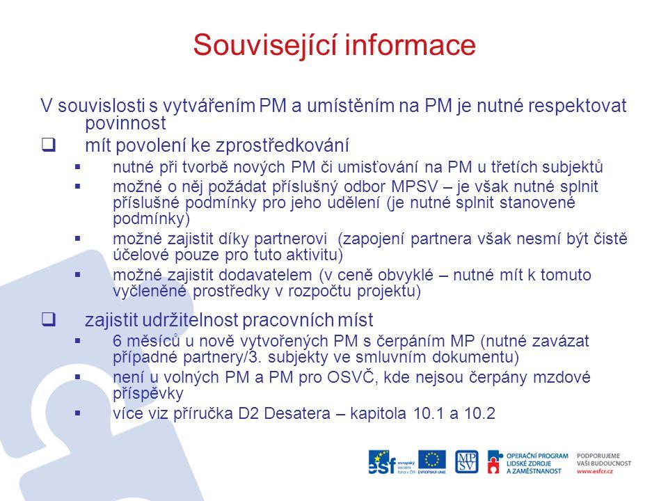 Související informace V souvislosti s vytvářením PM a umístěním na PM je nutné respektovat povinnost  mít povolení ke zprostředkování  nutné při tvorbě nových PM či umisťování na PM u třetích subjektů  možné o něj požádat příslušný odbor MPSV – je však nutné splnit příslušné podmínky pro jeho udělení (je nutné splnit stanovené podmínky)  možné zajistit díky partnerovi (zapojení partnera však nesmí být čistě účelové pouze pro tuto aktivitu)  možné zajistit dodavatelem (v ceně obvyklé – nutné mít k tomuto vyčleněné prostředky v rozpočtu projektu)  zajistit udržitelnost pracovních míst  6 měsíců u nově vytvořených PM s čerpáním MP (nutné zavázat případné partnery/3.