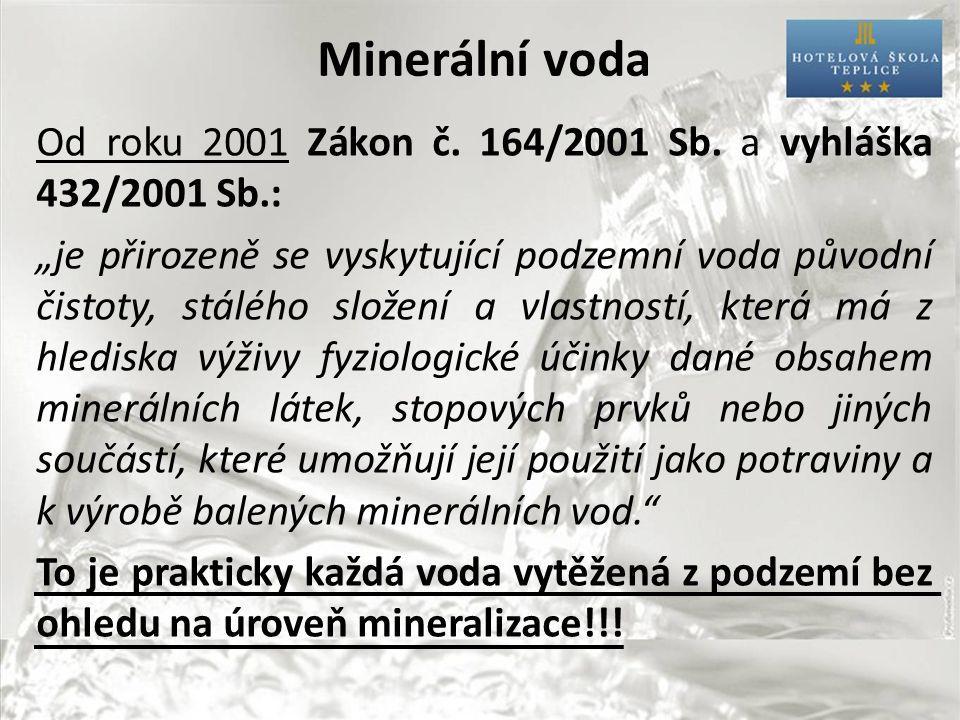 """Minerální voda Od roku 2001 Zákon č. 164/2001 Sb. a vyhláška 432/2001 Sb.: """"je přirozeně se vyskytující podzemní voda původní čistoty, stálého složení"""