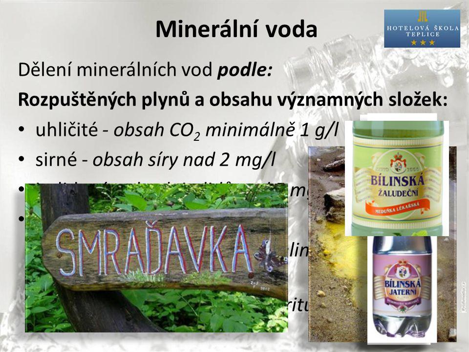 Minerální voda Dělení minerálních vod podle: Rozpuštěných plynů a obsahu významných složek: uhličité - obsah CO 2 minimálně 1 g/l sirné - obsah síry nad 2 mg/l jodidové - obsah jodidů nad 5 mg/l ostatní, např.: – se zvýšeným obsahem kyseliny křemičité (nad 70 mg/l) – se zvýšeným obsahem fluoritů (nad 2 mg/l)