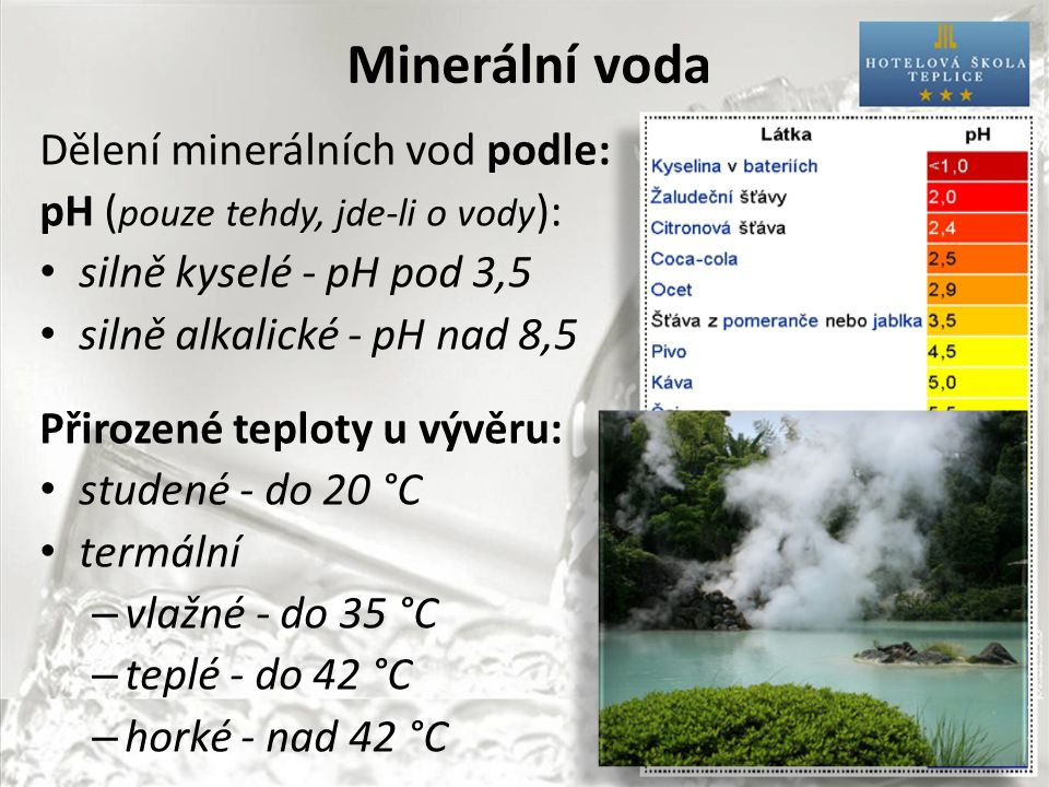 Minerální voda Dělení minerálních vod podle: pH ( pouze tehdy, jde-li o vody ): silně kyselé - pH pod 3,5 silně alkalické - pH nad 8,5 Přirozené teploty u vývěru: studené - do 20 °C termální – vlažné - do 35 °C – teplé - do 42 °C – horké - nad 42 °C
