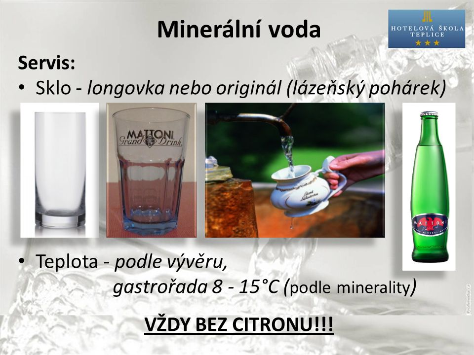 Minerální voda Servis: Sklo - longovka nebo originál (lázeňský pohárek) Teplota - podle vývěru, gastrořada 8 - 15°C ( podle minerality ) VŽDY BEZ CITRONU!!!