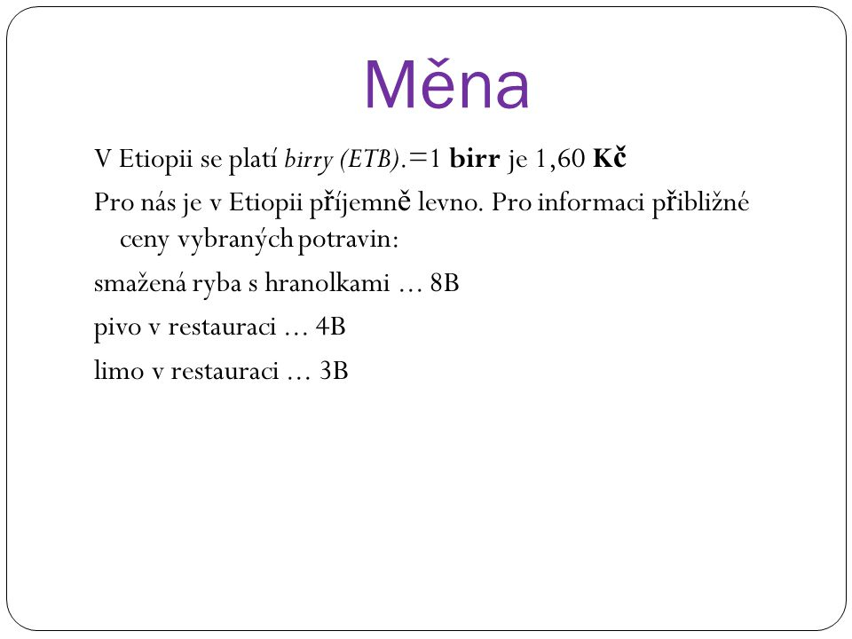 Měna V Etiopii se platí birry (ETB).=1 birr je 1,60 K č Pro nás je v Etiopii p ř íjemn ě levno. Pro informaci p ř ibližné ceny vybraných potravin: sma