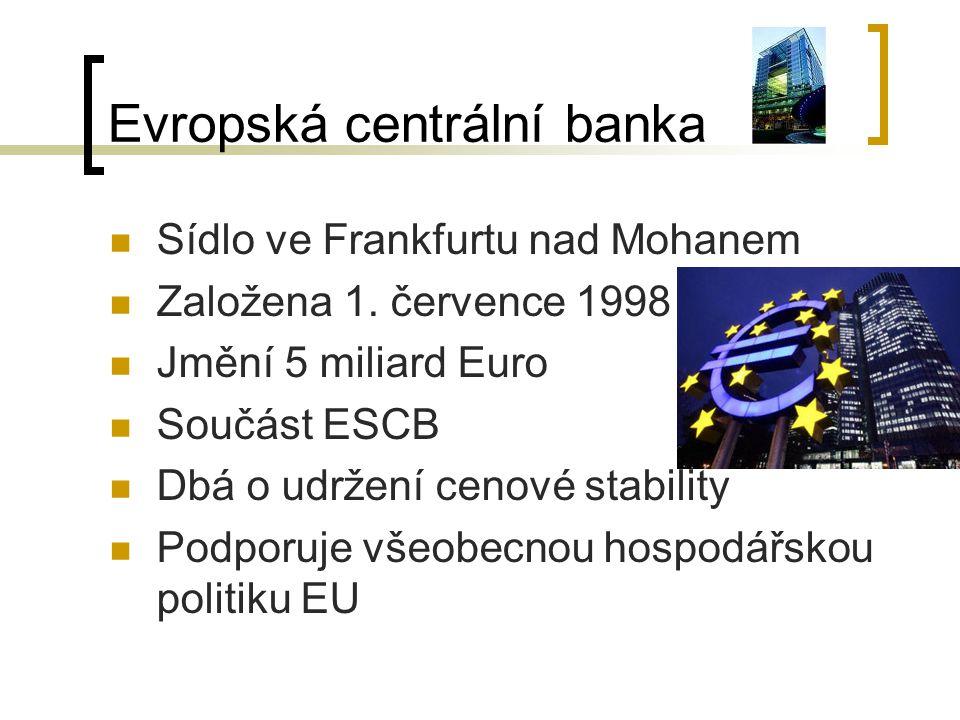 Evropská centrální banka Sídlo ve Frankfurtu nad Mohanem Založena 1. července 1998 Jmění 5 miliard Euro Součást ESCB Dbá o udržení cenové stability Po