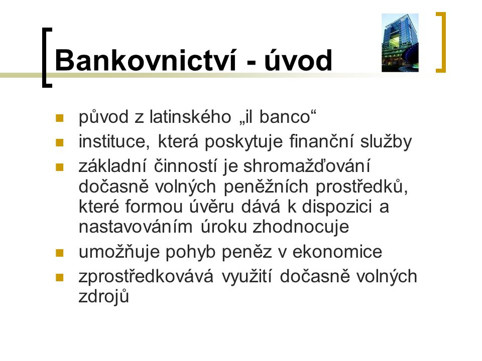 Bankovnictví - úvod zprostředkovává využití dočasně volných zdrojů provozování je regulováno státem potřebuje bankovní licenci a podléhá bankovnímu dozoru, většinou vykonává centrální banka