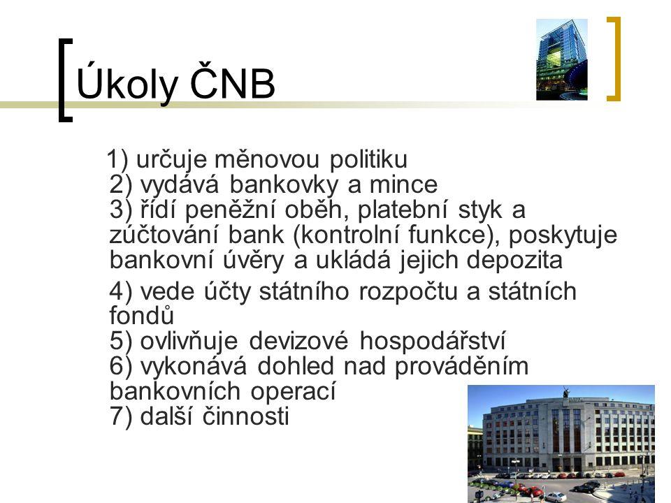 Úkoly ČNB 1) určuje měnovou politiku 2) vydává bankovky a mince 3) řídí peněžní oběh, platební styk a zúčtování bank (kontrolní funkce), poskytuje bankovní úvěry a ukládá jejich depozita 4) vede účty státního rozpočtu a státních fondů 5) ovlivňuje devizové hospodářství 6) vykonává dohled nad prováděním bankovních operací 7) další činnosti