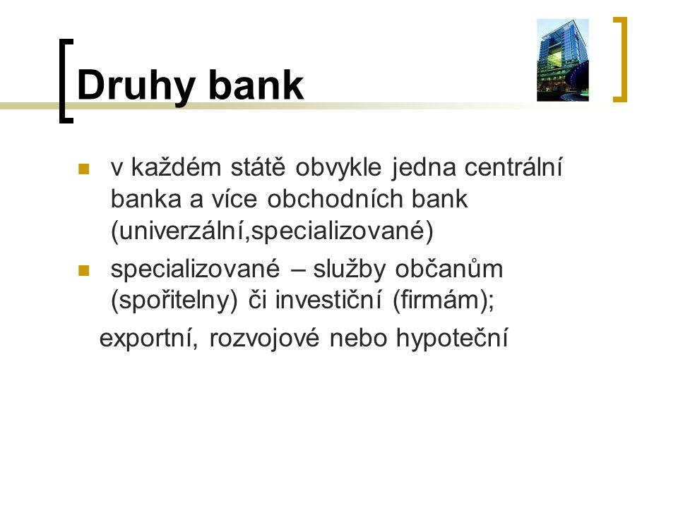 Druhy bank v každém státě obvykle jedna centrální banka a více obchodních bank (univerzální,specializované) specializované – služby občanům (spořitelny) či investiční (firmám); exportní, rozvojové nebo hypoteční