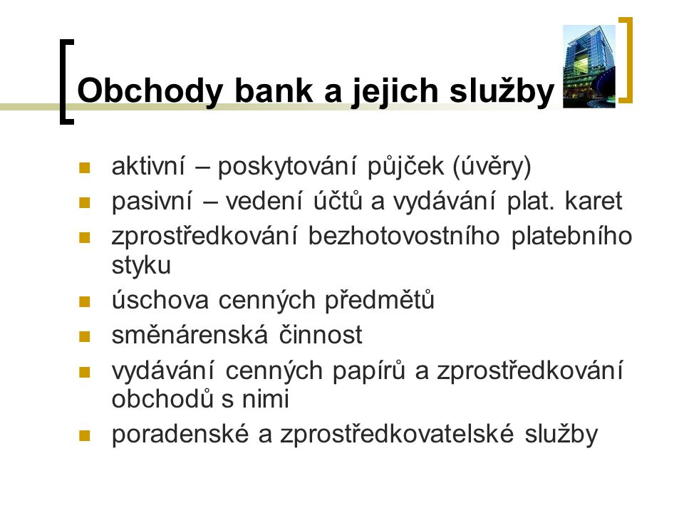 Obchody bank a jejich služby aktivní – poskytování půjček (úvěry) pasivní – vedení účtů a vydávání plat. karet zprostředkování bezhotovostního platebn