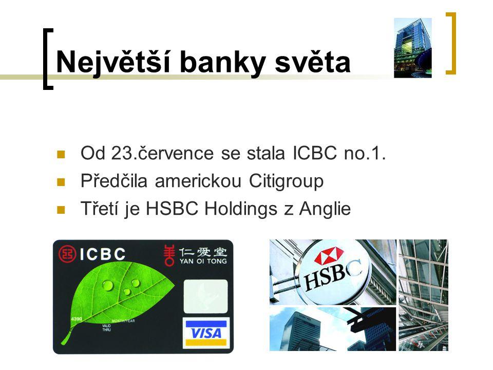 Největší banky světa Od 23.července se stala ICBC no.1. Předčila americkou Citigroup Třetí je HSBC Holdings z Anglie