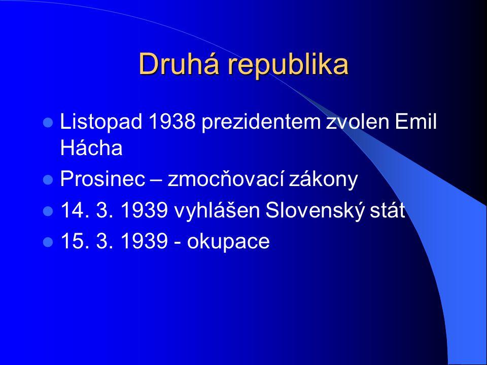 Druhá republika Listopad 1938 prezidentem zvolen Emil Hácha Prosinec – zmocňovací zákony 14. 3. 1939 vyhlášen Slovenský stát 15. 3. 1939 - okupace
