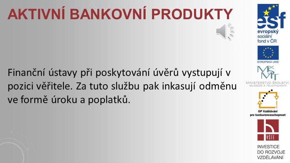 AKTIVNÍ BANKOVNÍ PRODUKTY Pomocí aktivní bankovních produktů je umožněno klientům bank financovat své podnikatelské záměry. Mezi velmi významné aktivn